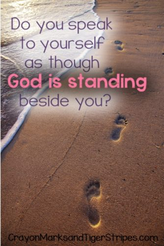 Do you speak to yourself as though God is standing beside you? What does your self talk look like?