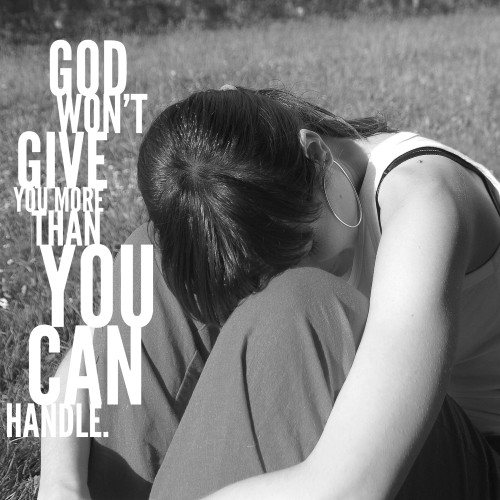 God won't give you more than you can handle